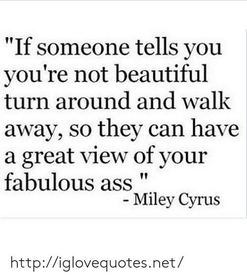 "Ass, Beautiful, and Http: ""If someone tells you  you're not beautiful  turn around and walk  away, so they can have  a great view of your  fabulous ass""  ley Cyrus http://iglovequotes.net/"