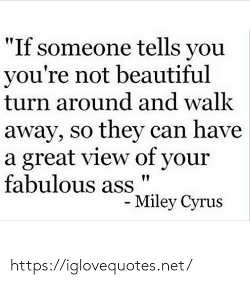 """Miley Cyrus: """"If someone tells you  you're not beautiful  turn around and walk  away, so they can have  a great view of your  fabulous ass  - Miley Cyrus https://iglovequotes.net/"""