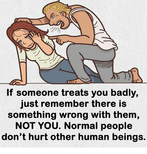 Memes, 🤖, and Human: If someone treats you badly,  just remember there is  something wrong with them,  NOT YOU. Normal people  don't hurt other human beings.