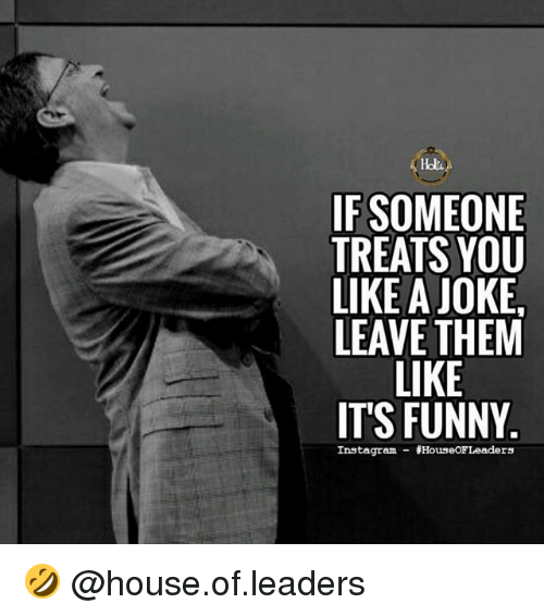 Funny, Instagram, and Memes: IF SOMEONE  TREATS YOU  LIKE A JOKE,  LEAVE THEM  LIKE  IT'S FUNNY  Instagram HouseOFLeaders 🤣 @house.of.leaders