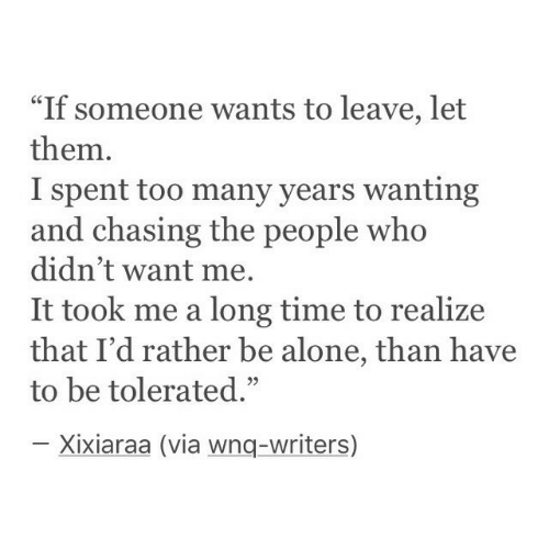 "Being Alone, Time, and Who: ""If someone wants to leave, let  them.  I spent too many years wanting  and chasing the people who  didn't want me.  It took me a long time to realize  that I'd rather be alone, than have  to be tolerated.""  03  Xixiaraa (via wnq-writers)"