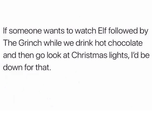 Christmas, Elf, and The Grinch: If someone wants to watch Elf followed by  The Grinch while we drink hot chocolate  and then go look at Christmas lights, I'd be  down for that.