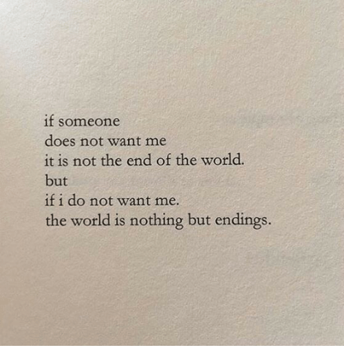 World, End of the World, and The World: if soneone  does not want me  it is not the end of the world.  but  if i do not want me.  the world is nothing but endings