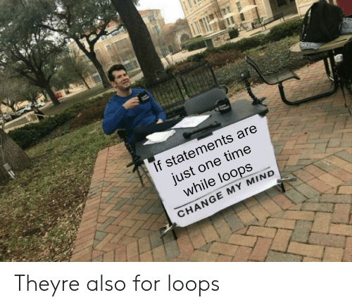 Time, Change, and Mind: If statements are  just one time  while loops  CHANGE MY MIND Theyre also for loops