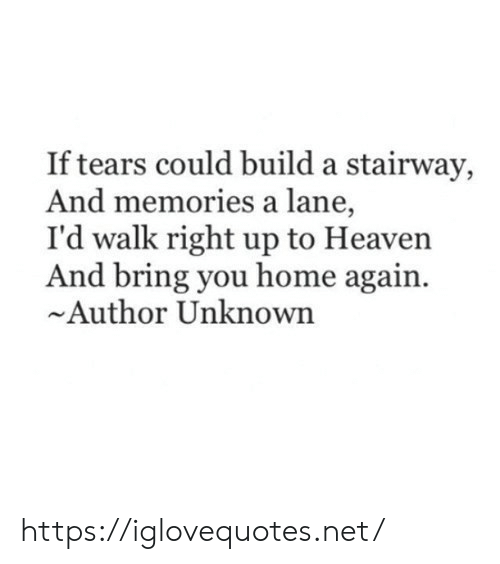 build a: If tears could build a stairway,  And memories a lane,  I'd walk right up to Heaven  And bring you home again  Author Unknown https://iglovequotes.net/