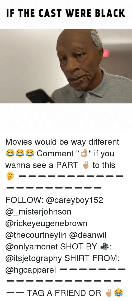 """Memes, Movies, and Black: IF THE CAST WERE BLACK Movies would be way different 😂😂😂 Comment """"👌🏽"""" if you wanna see a PART ✌🏽 to this 🤔 ➖➖➖➖➖➖➖➖➖➖➖➖➖➖➖➖➖➖➖➖➖ FOLLOW: @careyboy152 @_misterjohnson @rickeyeugenebrown @thecourtneylin @deanwil @onlyamonet SHOT BY 🎥: @itsjetography SHIRT FROM: @hgcapparel ➖➖➖➖➖➖➖➖➖➖➖➖➖➖➖➖➖➖➖➖➖ TAG A FRIEND OR ✌🏽😂"""