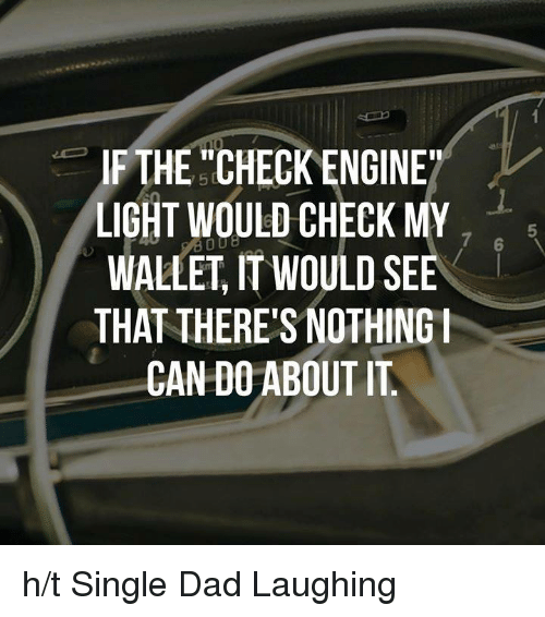 If The Check Engine Light Would Check My Dob Wallet It Would See That There S Nothing I Can Do About It Ht Single Dad Laughing Dank Meme On Conservative Memes