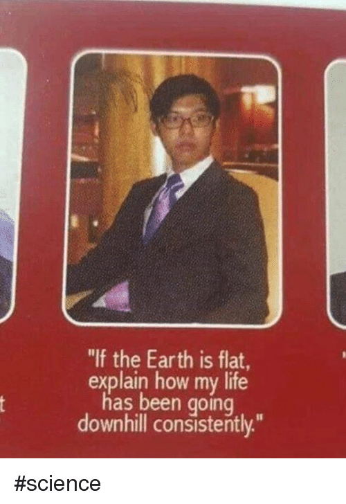 """Dank, Life, and Earth: """"If the Earth is flat  explain how my life  has been going  downhill consistently."""" #science"""