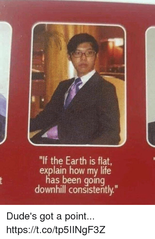 """Funny, Life, and Earth: """"If the Earth is flat,  explain how my life  has been going  downhill consistently."""" Dude's got a point... https://t.co/tp5IINgF3Z"""