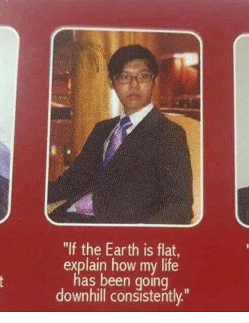 """Life, Earth, and Downhill: """"If the Earth is flat  explain how my life  has been going  downhill consistently"""""""