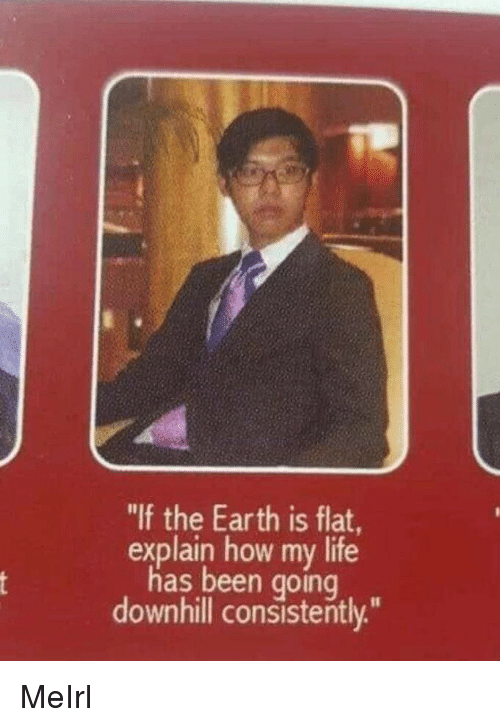 """Life, Earth, and Downhill: """"If the Earth is flat  explain how my life  has been goinq  downhill consistently."""" MeIrl"""