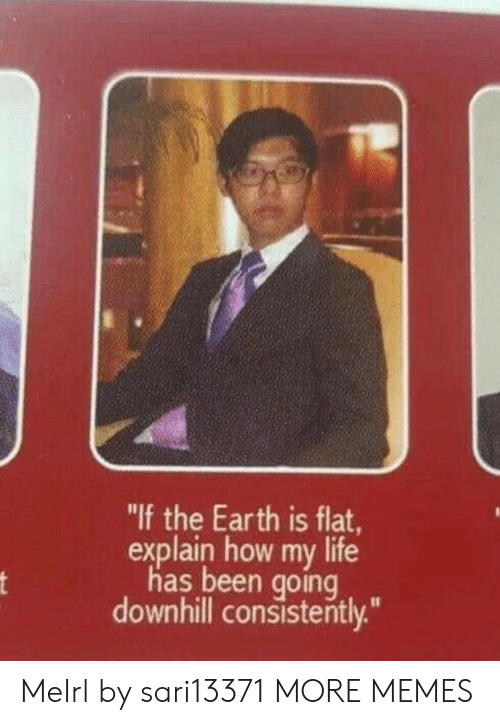 """Dank, Life, and Memes: """"If the Earth is flat  explain how my life  has been goinq  downhill consistently."""" MeIrl by sari13371 MORE MEMES"""