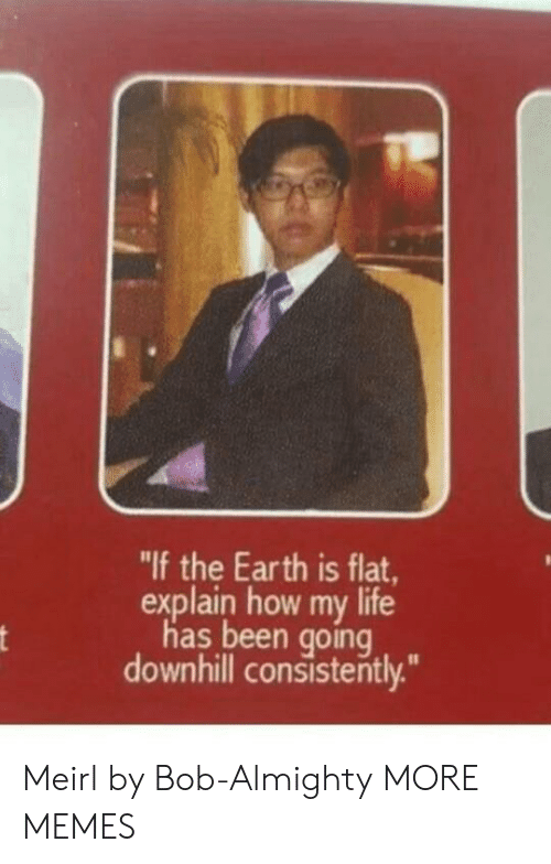 "almighty: ""If the Earth is flat,  explain how my life  has been going  downhill consisterntly. Meirl by Bob-Almighty MORE MEMES"