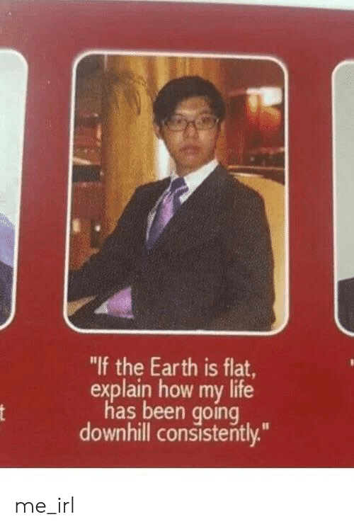 "Life, Earth, and Downhill: ""If the Earth is flat,  explain how my life  has been going  downhill consistently."" me_irl"