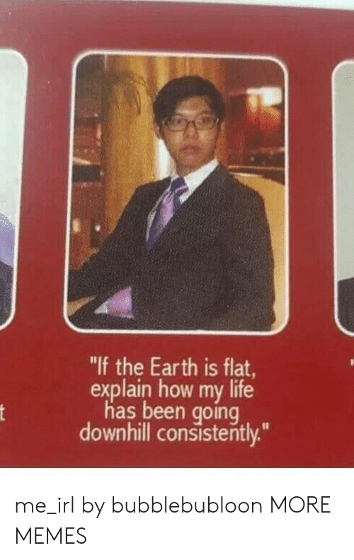 "Dank, Life, and Memes: ""If the Earth is flat,  explain how my life  has been going  downhill consistently.""  nt me_irl by bubblebubloon MORE MEMES"
