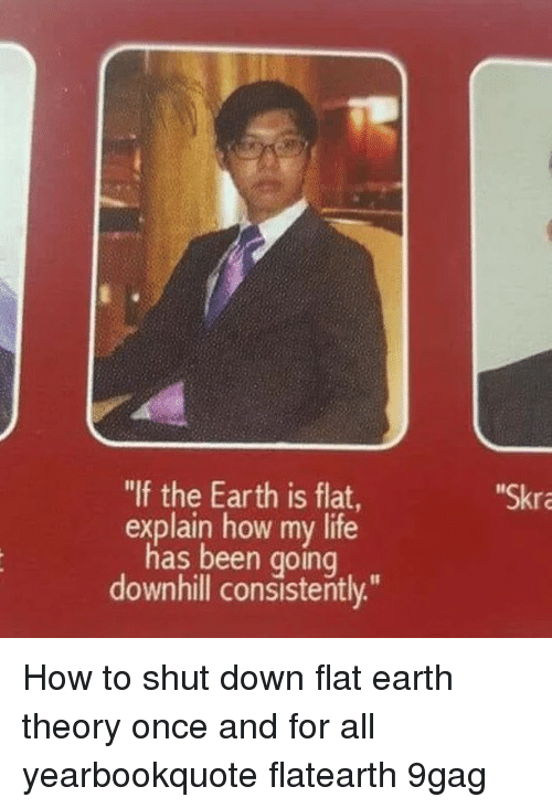 "9gag, Life, and Memes: ""If the Earth is flat  Skra  explain how my life  has been going  downhill consistently."" How to shut down flat earth theory once and for all⠀ yearbookquote flatearth 9gag"