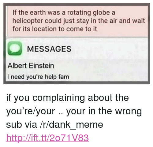 """Albert Einstein, Dank, and Fam: If the earth was a rotating globe a  helicopter could just stay in the air and wait  for its location to come to it  MESSAGES  Albert Einstein  I need you're help fam <p>if you complaining about the you're/your .. your in the wrong sub via /r/dank_meme <a href=""""http://ift.tt/2o71V83"""">http://ift.tt/2o71V83</a></p>"""