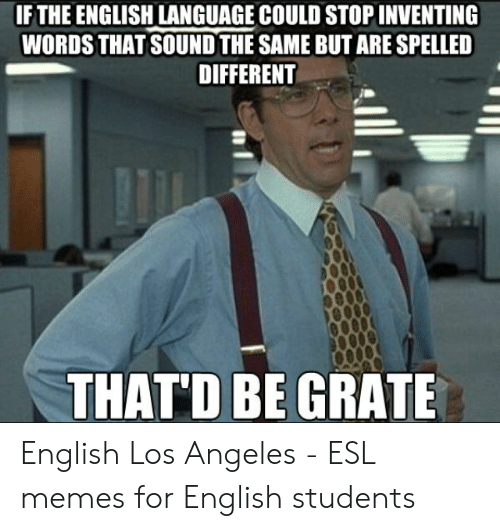Memes, Los Angeles, and English: IF THE ENGLISH LANGUAGE COULD STOP INVENTING  WORDS THAT SOUND THE SAME BUT ARE SPELLED  DIFFERENT  THATD BE GRATE English Los Angeles - ESL memes for English students
