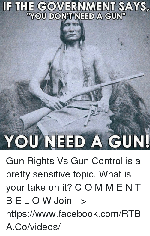 "Facebook, Memes, and Videos: IF THE GOVERNMENT SAYS  ""YOU DONT NEED A GUN  YOU NEED A GUN Gun Rights Vs Gun Control is a pretty sensitive topic.  What is your take on it?  C O M M E N T   B E L O W Join --> https://www.facebook.com/RTBA.Co/videos/"