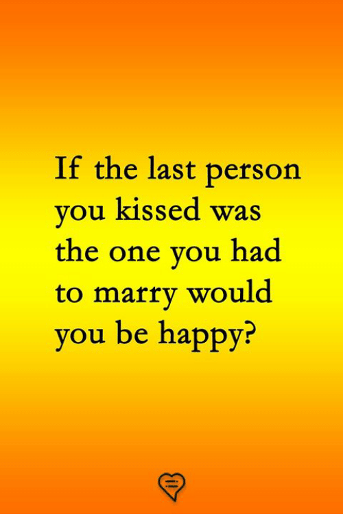 Memes, Happy, and Be Happy: If the last person  you kissed was  the one vou had  to marry would  you be happy?