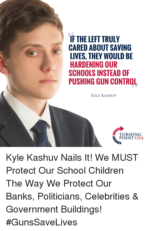 Children, Memes, and School: IF THE LEFT TRULY  CARED ABOUT SAVING  LIVES, THEY WOULD BE  HARDENING OUR  SCHOOLS INSTEAD OF  PUSHING GUN CONTROL  KYLE KASHUV  TURNING  POINT USA Kyle Kashuv Nails It! We MUST Protect Our School Children The Way We Protect Our Banks, Politicians, Celebrities & Government Buildings! #GunsSaveLives