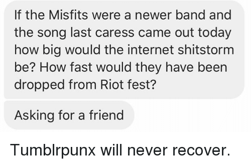 Friends, Internet, and Memes: If the Misfits were a newer band and  the song last caress came out today  how big would the internet shitstorm  be? How fast would they have been  dropped from Riot fest?  Asking for a friend Tumblrpunx will never recover.