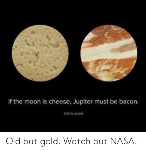 Nasa, Watch Out, and Jupiter: If the moon is cheese, Jupiter must be bacon.  not to scale) Old but gold. Watch out NASA.