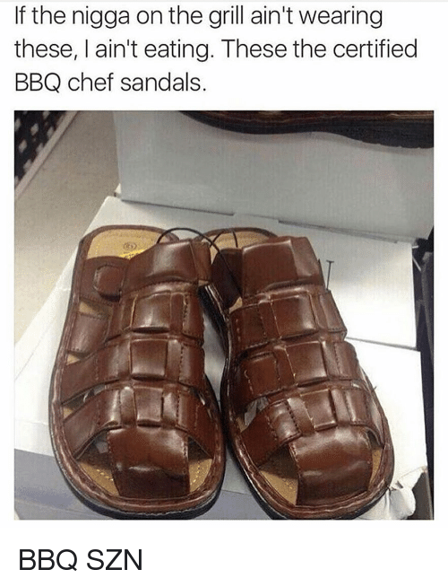 Chef, Sandals, and Hood: If the nigga on the grill ain't wearing  these, I ain't eating. These the certified  BBQ chef sandals. BBQ SZN