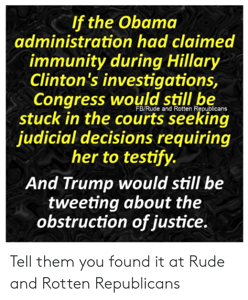 Memes, Obama, and Rude: If the Obama  administration had claimed  immunity during Hillary  Clinton's investigations,  Congress would still be  FB/Rude and Rotten Republicans  stuck in the courts seeking  judicial decisions requiring  her to testify.  And Trump would still be  tweeting about the  obstruction of justice. Tell them you found it at Rude and Rotten Republicans