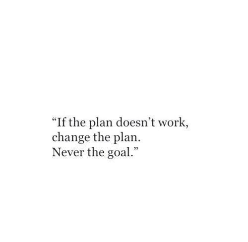 """Work, Goal, and Change: """"If the plan doesn't work,  change the plan.  Never the goal."""""""