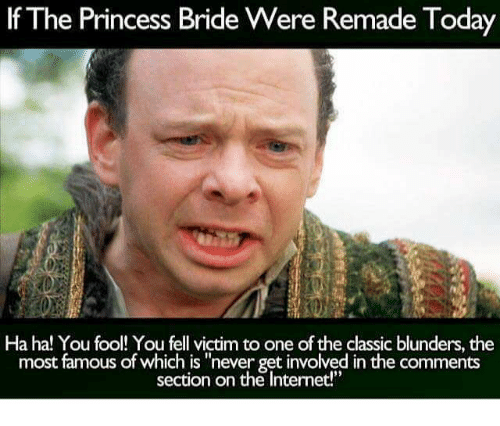 """princess bride: If The Princess Bride Were Remade Today  Ha ha! You fool! You fell victim to one of the classic blunders, the  most famous of which is """"never getinvolved in the comments  section on the Internet!"""""""
