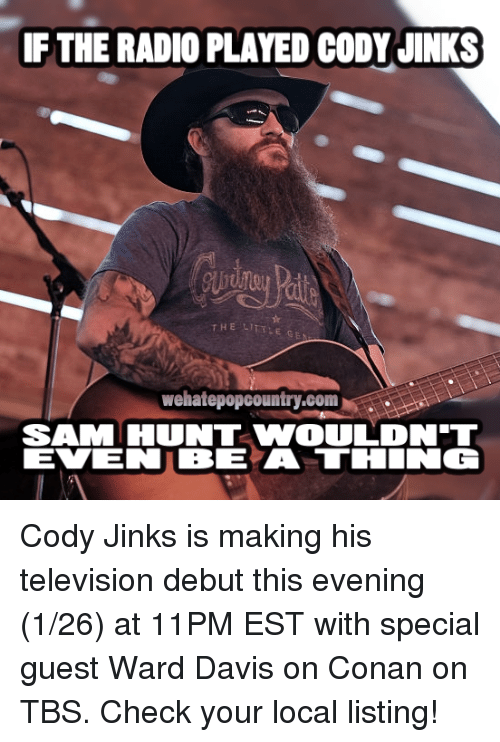 Memes, Television, and 🤖: IF THE RADIO PLAYED CODY JINKS  THE LI  wehatepopcountry.com  SAM HUNT VWOULDNT Cody Jinks is making his television debut this evening (1/26) at 11PM EST with special guest Ward Davis on Conan on TBS. Check your local listing!