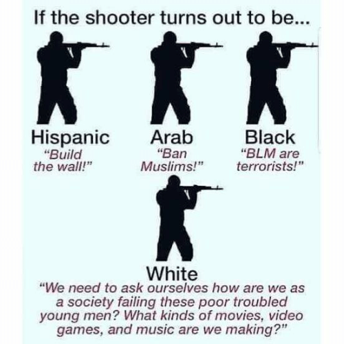 """Memes, Movies, and Music: If the shooter turns out to be...  Hispanic Arab  Black  """"Ban  """"Build  the wall!""""  """"BLM are  Muslims!"""" errorists!  White  """"We need to ask ourselves how are we as  a society failing these poor troubled  young men? What kinds of movies, video  games, and music are we making?"""""""