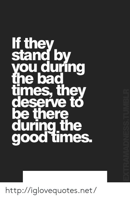 Bad, Good, and Http: If the  stand b  ou duri  e bad  times, the  deserve to  ng  be there  during the  good times. http://iglovequotes.net/