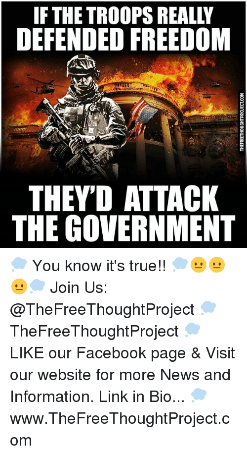 Facebook, Memes, and News: IF THE TROOPS REALLY  DEFENDED FREEDOM  THEY'D ATTACK  THE GOVERNMENT 💭 You know it's true!! 💭😐😐😐💭 Join Us: @TheFreeThoughtProject 💭 TheFreeThoughtProject 💭 LIKE our Facebook page & Visit our website for more News and Information. Link in Bio... 💭 www.TheFreeThoughtProject.com