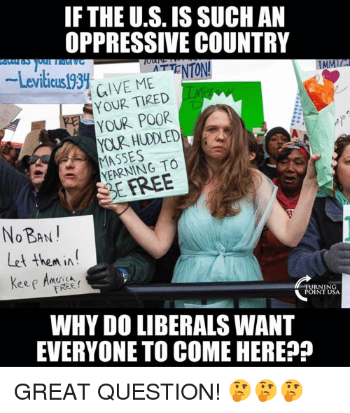oppressive: IF THE U.S. IS SUCHAN  OPPRESSIVE COUNTRY  -Leviticusl93. ur. MEATTENTON!  TMMIL  GIVE MEENTON  YOUR TIRED  YOUR POOR  MASSES  YEARNING TO  SEFREE  NOBAN  Let then in  WHY DO LIBERALS WANT  EVERYONE TO COME HEREP GREAT QUESTION! 🤔🤔🤔
