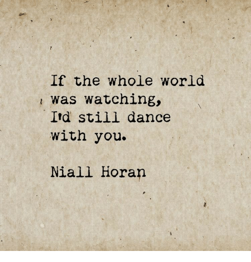 World, Dance, and You: If the whole world  was watching,  Itd still dance  with you.  Niall Horan