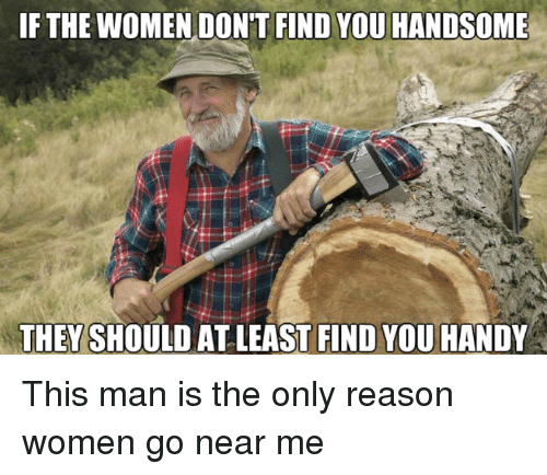 Women, Reason, and Man: IF THE WOMEN DON'T FIND YOU HANDSOME  THEY SHOULD AT LEAST FIND YOU HANDY This man is the only reason women go near me