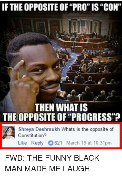 "forwardsfromgrandma: IF THEOPPOSITE OF""PRO""IS""CON""  THEN WHAT IS  THE OPPOSITE OF ""PROGRESS""?  A Shreya Deshmukh Whats is the opposite of  Constitution?  Like Reply O 621-March 19 at 10:31pm FWD: THE FUNNY BLACK MAN MADE ME LAUGH"