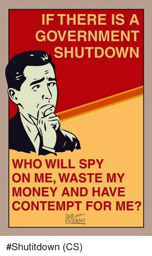 Memes, Money, and Contempt: IF THERE IS A  GOVERNMENT  SHUTDOWN  (o  WHO WILL SPY  ON ME, WASTE MY  MONEY AND HAVE  CONTEMPT FOR ME?  Sill  EVIDENT #Shutitdown (CS)