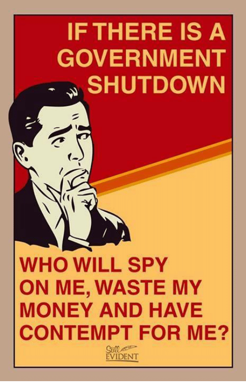 Contempting: IF THERE IS A  GOVERNMENT  SHUTDOWN  WHO WILL SPY  ON ME, WASTE MY  MONEY AND HAVE  CONTEMPT FOR ME?  EVIDENT