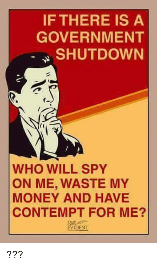 Contempting: IF THERE IS A  GOVERNMENT  SHUTDOWN  WHO WILL SPY  ON ME, WASTE MY  MONEY AND HAVE  CONTEMPT FOR ME?  EVIDENT ???