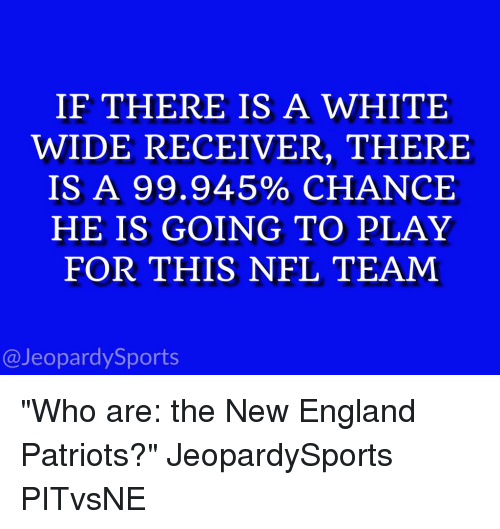 "England, Jeopardy, and New England Patriots: IF THERE IS A WHITE  WIDE RECEIVER, THERE  IS A 99.945% CHANCE  HE IS GOING TO PLAY  FOR THIS NFL TEAM  @Jeopardy Sports ""Who are: the New England Patriots?"" JeopardySports PITvsNE"