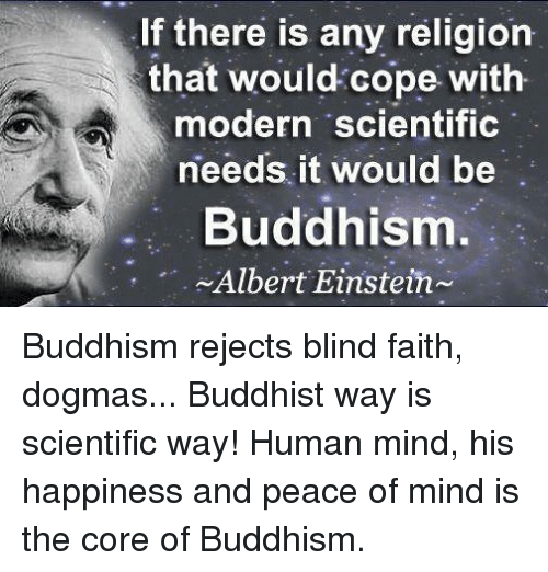 Albert Einstein, Memes, and Einstein: If there is any religion  that would cope with  modern scientific  needs it would be  Buddhism.  Albert Einstein Buddhism rejects blind faith, dogmas... Buddhist way is scientific way! Human mind, his happiness and peace of mind is the core of Buddhism.
