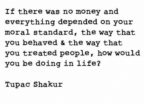 Life, Memes, and Money: If there was no money and  everything depended on your  moral standard, the way that  you behaved & the way that  you treated people, how would  you be doing in life?  Tupac Shakur