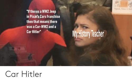 "ww2: ""If theres a WW2 Jeep  in Pixar's Cars franchise  then that means there  was a Car-WW2 and a  Car Hitler""  My History Techer Car Hitler"