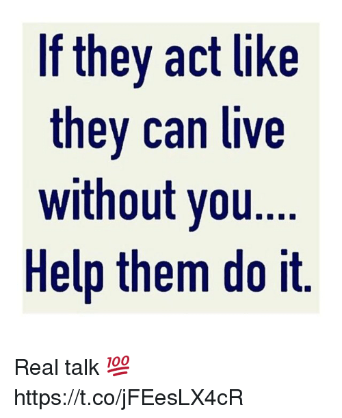Help, Live, and Act: If they act like  they can live  without you  Help them do it Real talk 💯 https://t.co/jFEesLX4cR