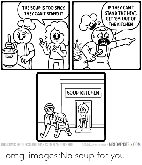 Too Spicy: IF THEY CANT  STAND THE HEAT,  GET 'EM OUT OF  THE KITCHEN  THE SOUP IS TOO SPICY  THEY CAN'T STAND IT  SOUP KITCHEN  THIS COMIC MADE POSSIBLE THANKS TO SEAN PETERSON @MrLovenstein MRLOVENSTEIN.COM omg-images:No soup for you