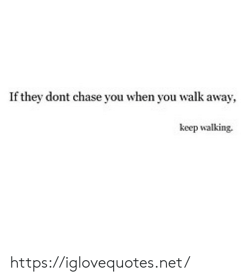 Chase, Net, and They: If they dont chase you when you walk away  keep walking. https://iglovequotes.net/