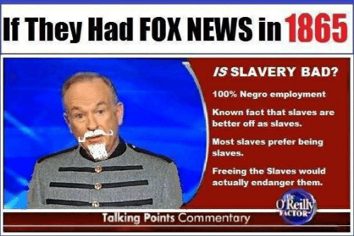 Bad, News, and Fox News: If They Had FOX NEWS in 1865  IS SLAVERY BAD?  100% Negro employment  Known fact that slaves are  better off as slaves.  Most slaves prefer being  slaves.  Freeing the Slaves would  actually endanger them.  O'Reilly  TACTOR  Talking Points Commentary